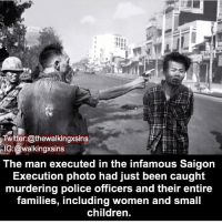 Memes, Police, and Twitter: Twitter:@thewalkingxsins  IG:@walkingxsins  The man executed in the infamous Saigon  Execution photo had just been caught  murdering police officers and their entire  families, including women and small  childrern