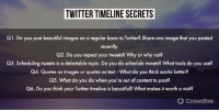 Beautiful, Memes, and Twitter: TWITTER TIMELINE SECRETS  Q1. Do you post beautiful images on a regular basis to Twitter? Share one image that you posted  recently  Q2. Do you repeat your tweets? Why or why not?  Q3. Scheduling tweets is a debatable topic. Do you do schedule tweets? What tools do you use?  Q4. Quotes as images or quotes as text-What do you think works better?  Q5. What do you do when you're out of content to post?  Q6. Do you think your Twitter timeline is beautiful? What makes it worth a visit?  Ơ Crowdfire Here's a sneak-peek into the questions for today's #cfchat 😎 Topic - Twitter Timeline Secret ✨ [4:00pm AEST/ 11:30am IST] https://t.co/PZKWX3SkqC
