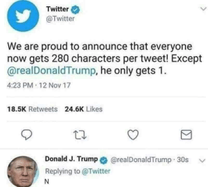 Memes, Twitter, and Say It: Twitter  @Twitter  We are proud to announce that everyone  now gets 280 characters per tweet! Except  @realDonaldTrump, he only gets 1  4:23 PM 12 Nov 17  18.5K Retweets  24.6K Likes  Donald J. Trump * @realDonaldTrump :30s  Replying to @Twitter  ﹀ i'm gonna say it via /r/memes http://bit.ly/2UMmOZl