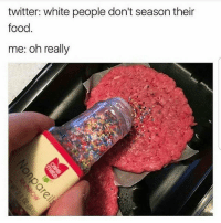 Food, Memes, and Twitter: twitter: white people don't season their  food  me: oh really Think again, sweaty 💅