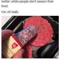 Food, Memes, and Twitter: twitter: white people don't season their  food  me: oh really idk that looks a little too spicy for me