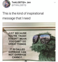 Funny, Trash, and Mean: TwkLGBTQI+ Jen  TWkLGBTQ  This is the kind of inspirational  message that l need  JUST BECAUSE  YOU'RE TRASH  DOESN'T MEAN  YOU CAN'T DO  GREAT THINGS  IT IS CALLED  GARBAGE CAN,  NOT GARBAGE  CANNOT 🙌🏼