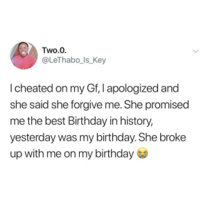 She played thay Uno reverse card on him and switched shit up by rijstafgeprijsd MORE MEMES: Two.0  @LeThabo_ls_Key  I cheated on my Gf, I apologized and  she said she forgive me. She promised  me the best Birthday in history,  yesterday was my birthday. She broke  up with me on my birthday She played thay Uno reverse card on him and switched shit up by rijstafgeprijsd MORE MEMES