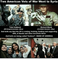 "America, cnn.com, and Isis: Two American Vets of War Went to Syria  BLAC  Tulsi Gabbard  Richard Black  (HI Congresswoman-Den)  (VA State Senator RepU  And both say that the US is arming, training, funding and supporting  ISIS, al Qaeda and other terrorists there  And both are being called ""traitors"" WAKE UP AMERICA They call us terrorist because we show you the truth that they don't want you to know.. FuckTheGovernment WeAreAnonymous Anonymous WW3 MissArmy_anons Army_anons CorruptedSystem CNN HumanRights Allah Islam MuslimBan WarCrimes Love BigPharma Saudi America Turkey Israel UnitedKingdom NATO UnitedNations Russia Korea Syria Iraq Libya FreePalestine BoycottIsrael."