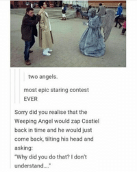"""Memes, Monster, and Tilt: two angels.  most epic staring contest  EVER  Sorry did you realise that the  Weeping Angel would zap Castiel  back in time and he would just  come back, tilting his head and  asking:  """"Why did you do that? Idon't  understand spn Supernatural spnfamily jaredpadalecki jensenackles mishacollins sam sammy dean winchesters cas castiel destiel impala bobby angels demons monsters hunters fandom fangirl ship otp cute funny sweet"""
