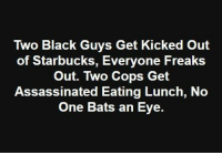 Memes, Starbucks, and Black: Two Black Guys Get Kicked Out  of Starbucks, Everyone Freaks  Out. Two Cops Get  Assassinated Eating Lunch, No  One Bats an Eye. Doesn't this seem very wrong?