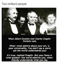 Albert Einstein, Charlie, and Memes: Two briliant people  Two brilliant people  When Albert Einstein met Charlie Chaplin  Einstein said,  What I most admire about your art, is  your universality. You don't say a word,  yet the world understands you!  It's true, replied Chaplin. But your fame is  even greater: the world admires you, when  nobody understands what you say. ❤️ Tag someone 👇 🚨 @gentlemensmagazine