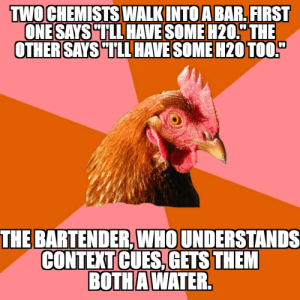 "Its beer-thirty somewhere: TWO CHEM STS WALKINTOABAR,HRST  ONE SAYS TLL HAVE SOME H20,"" THE  THE BARTENDER,WHO UNDERSTANDS  CONTEXT CUES,GETS THEM  BOTHAWATER Its beer-thirty somewhere"