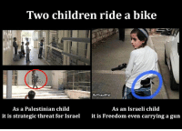 #BDS Israel; End #Apartheid: Two children ride a bike  fb/Pray4Pal  As a Palestinian child  As an Israeli child  it is strategic threat for Israel  it is Freedom even carrying a gun #BDS Israel; End #Apartheid