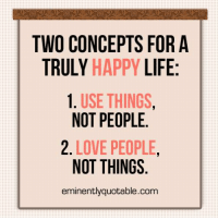 Memes, 🤖, and Concept: TWO CONCEPTS FOR A  TRULY HAPPY LIFE  1. USE THINGS  NOT PEOPLE.  2. LOVE PEOPLE  NOT THINGS  eminently quotable.com Pass it on (y)