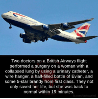 Doctor, Life, and Memes: Two doctors on a British Airways flight  performed a surgery on a woman with a  collapsed lung by using a urinary catheter, a  wire hanger, a half-filled bottle of Evian, and  some 5-star brandy from first class. They not  only saved her life, but she was back to  normal within 15 minutes.  fb.com/factsweird