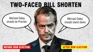 Last week Bill Shorten didn't seem bothered that Michael Daley said Asian people were taking jobs. This week, he thinks it was wrong. Did something happen over the weekend?: TWO-FACED BILL SHORTEN  Michael Daley  should be Premier  Michael Daley  should stand down  BEFORE NSW ELECTION  AFTER NSW ELECTION Last week Bill Shorten didn't seem bothered that Michael Daley said Asian people were taking jobs. This week, he thinks it was wrong. Did something happen over the weekend?