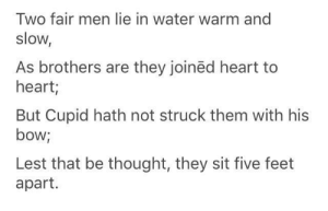 Found this on my timeline and I'm impressed: Two fair men lie in water warm and  slow,  As brothers are they joinëd heart to  heart;  But Cupid hath not struck them with his  bow;  Lest that be thought, they sit five feet  apart. Found this on my timeline and I'm impressed