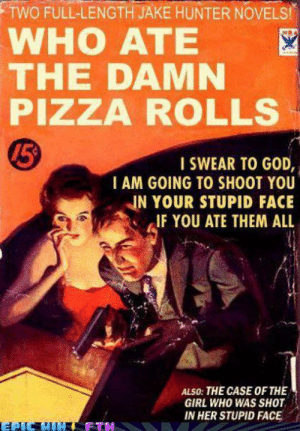 God, Pizza, and Girl: TWO FULL-LENGTH JAKE HUNTER NOVELS  WHO ATE  THE DAMN  PIZZA ROLLS  15  I SWEAR TO GOD,  I AM GOING TO SHOOT YOU  IN YOUR STUPID FACE  IFYOU ATE THEM ALL  ALSO: THE CASE OF THE  GIRL WHO WAS SHOT  IN HER STUPID FACE