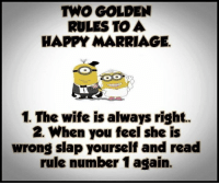 Happy Marriage: TWO GOLDEN  RULES TO A  HAPPY MARRIAGE.  1. The wife is always right.  2. When you feel she is  wrong slap yourself and read  rule number 1 again.
