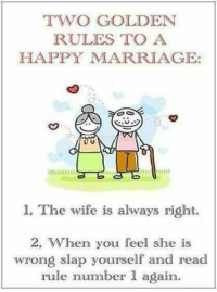 #jussayin: TWO GOLDEN  RULES TO A  HAPPY MARRIAGE:  U U  1, The wife is always right.  2, When you feel she is  wrong slap yourself and read  rule number 1 again. #jussayin