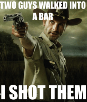 Memes, Pop, and The Walking Dead: TWO GUYS WALKED INTO  A BAR  I SHOT THEM the walking dead memes – Pop Rocks