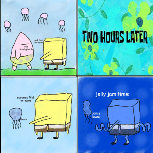 [OC] I posted this at the spongebob subreddit but i think it fits here: TWO HOURS LATE  i will humt  no name |  no  spongboob  tf  jelly jam time  success find  no name  dance  buzz  buzz  Un [OC] I posted this at the spongebob subreddit but i think it fits here