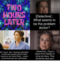 Two Hours Later: TWO  HOURS  LATER  [Dr. Grey] Mrs. Hastings attempted  suicide and caused severe head  trauma to her friend Emily. I would  recommend that you call Radley  [Detective]  What seems to  be the problem  doctor?  Detective] l'll get a  doctor from Radley to  bring her there. They  should be here soon.