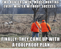 Winter, Hunting, and Success: TWO HUNTERS  WENTMOOSE HUNTING  EVERY WINTER WITHOUT SUCCESS  FINALLY, THEY CAME UP WITH  A FOOLPROOF PLAN