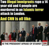 America, cnn.com, and Fake: Two illegal immigrants rape a 14  year old and 4 people are  murdered in an Islamic terror  attack In London.  And CNN is alllike:  TRENDING NOW  IS THE PRESIDENT AFRAID OF STAIRS? CNN Fake news. 🔴www.TooSavageForDemocrats.com🔴 JOINT INSTAGRAM: @rightwingsavages Partners: 🇺🇸👍: @The_Typical_Liberal 🇺🇸💪@theunapologeticpatriot 🇺🇸 @DylansDailyShow 🇺🇸 @keepamerica.usa 🇺🇸@Raised_Right_ 🇺🇸@conservative.female 😈 @too_savage_for_liberals 🇺🇸 @Conservative.American DonaldTrump Trump 2A MakeAmericaGreatAgain Conservative Republican Liberal Democrat Ccw247 MAGA Politics LiberalLogic Savage TooSavageForDemocrats Instagram Merica America PresidentTrump Funny True SecondAmendment