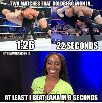 Funny, Girls, and Memes: TWO MATCHES THAT GOLDBERGWON IN.  262SECONDS  @THEWWEDANK ONIG  AT LEAST I BEAT LANA IN 8 SECONDS 😂😂😂😂😂😂😂😂😂😂😂😂 wwe wweraw wwelive wwelife wwememes wwefunny wrestling wwenetwork wwenxt tna nxt tv memes funny likeforlike like4like gta ps4 xboxone xbox wwefan myfan nba nfl nhl nascar girls
