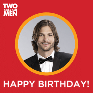 Birthday, Dank, and Happy Birthday: TWO  MEN  and a half  HAPPY BIRTHDAY! Happy Birthday Ashton Kutcher!