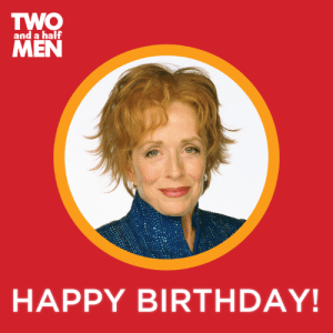 Birthday, Dank, and Happy Birthday: TWO  MEN  and a half  HAPPY BIRTHDAY! Happy Birthday Holland Taylor!