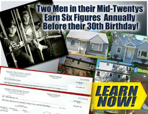 Birthday, College, and Meme: TWO Men in their Mid-Twentys  Earn Six Figures Annually  Before their 30th Birthday!  542228  LEARN  114,95s,97  One Hundred lounern Thousand Nine Hundral rity Five and 97,100  542219  ACInvestments. In  Fiftly One Thousand  si lkndred Niooty Seven ad 60100 Dolfars  351,697.6  ecke 542219 meme-mage:    Real Estate Investing college offers alternative solution to kids 18 - 25 who are graduating jobless; buried in student loan debt; and still living in your house.New Program allows you to earn while you learn how REAL ESTATE INVESTING works in college style curriculum.Apprentice program ensures you get checks while you take classes!email megquierw@hs.rsu5.org for details!
