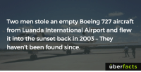 Memes, Uber, and Boeing: Two men stole an empty Boeing 727 aircraft  from Luanda International Airport and flew  it into the sunset back in 2003-They  haven't been found since.  uber  facts They just disappeared.  http://www.oddee.com/item_98913.aspx
