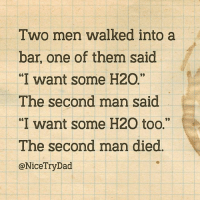 """Nice Try, Dad. @NiceTryDad: Two men walked into a  bar, one of them said  """"I want some H2O.""""  The second man said  """"I want some H20 too.""""  The second man died  @NiceTryDad Nice Try, Dad. @NiceTryDad"""