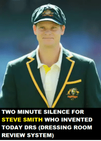 drs: TWO MINUTE SILENCE FOR  STEVE SMITH WHO INVENTED  TODAY DRS (DRESSING ROOM  REVIEW SYSTEM)
