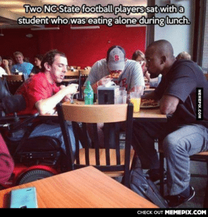I find this very heartwarming.omg-humor.tumblr.com: Two NC State football players sat with a  student who was eating alone during lunch.  CНЕCK OUT MЕМЕРIХ.COM  MEMEPIX.COM I find this very heartwarming.omg-humor.tumblr.com