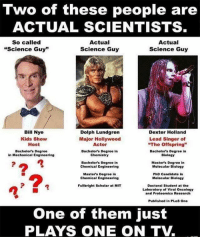 "Bill Nye, Fake, and Memes: Two of these people are  ACTUAL SCIENTISTS  So called  Actual  Actual  uscience Guy""  Science Guy  Science Guy  Bill Nye  Dolph Lundgren  Dexter Holland  Kids Show  Major Hollywood  Lead Singer of  Host  Actor  ""The offspring""  Bachelor's Degree  Bachelor's Degree in  Bachelor's Degree in  Chemistry  in Mechanical Engineering  Biology  Bachelor's Degree in  Master's Degree in  Chemical Engineering  Molecular Biology  Masters Degree in  PhD Candidate in  Chemical Engineering  Molecular Biology  Fullbright Scholar at MIT  Doctoral Student at the  Laboratory of Viral Oncology  and Proteomics Research  Published in PLoS One  One of them just  PLAYS ONE ON TV One of these is not like the other… BillNye is a fraud, just like the fake Science he promotes, i.e. ClimateChangeHoax & GenderFluidity"