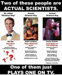 "Bill Nye, Google, and Sorry: Two of these people are  ACTUAL SCIENTISTS  So called  ""Science Guy""  Actual  Science Guy  Actual  Science Guy  Bill Nye  Kids Show  Host  Dolph Lundgren  Dexter Holland  Major Hollywood  Actor  Lead Singer of  ""The Offspring""  Bachelors Degree  in Mechanical Engineering  Bachelor's Degree in  Chemistry  Bachelor's Degree in  Biology  Bachelor's Degree in  Chemical Engineering  Master's Degree in  Molecular Biology  Master's Degree in  Chemical Engineering  PhD Candidate in  Molecular Biology  Fullbright Scholar at MIT  Doctoral Student at the  Laboratory of Viral Oncology  and Proteomics Research  Published in PLoS One  One of them just  PLAYS ONE ON TV. <p><a href=""http://daddydomlarry.tumblr.com/post/160235503845/i-think-you-missing-a-lot-of-bills"" class=""tumblr_blog"">daddydomlarry</a>:</p>  <blockquote><p>I think you missing a lot of Bill's accomplishments, its not all about education. If you happen to not know how to use Google I'll list a few for you.<br/>-attended Cornell university for mechanical engineering<br/>-assisted in the development of the MarsDial on the mars rovers <br/>-excutive director of the Planetary Society since 2010<br/>And if you want to say it is about education he has honorary doctorate degrees from all of the following.<br/>- Rensselaer polytechnic institute<br/>- John Hopkins university<br/>- Willamette university<br/>- Rutgers university<br/>- Lehigh university<br/>- Simon Fraser university</p><p>Want to keep saying he is not a scientist?</p></blockquote>  <p>I'm sorry, how is a pile of honorary doctorates supposed to impress me? You can give an honorary doctorate to anyone. They're worth about as much as participation certificates.</p>"