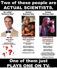 """Bill Nye, Memes, and Dexter: Two of these people are  WO O  ACTUAL SCIENTISTS  So called  """"Science Guy""""  Actual  Science Guy  Actual  Science Guy  Bill Nye  Kids Show  Host  Dolph Lundgren  Major Hollywood  Actor  Bachelor's Degree in  Dexter Holland  Lead Singer of  The Offspring""""  Bachelor's Degree  in Mechanical Engineering  Bachelor's Degree in  Biology  Chemistry  Bachelor's Degree in  Chemical Engineering  Master's Degree in  Molecular Biology  Master's Degree in  Chemical Engineering  PhD Candidate in  Molecular Biology  Doctoral Student at the  Laboratory of Viral Oncology  and Proteomics Research  Fullbright Scholar at MIT  Published in PLoS One  One of them just  PLAYS ONE ON TV."""