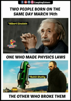 Albert Einstein, Einstein, and Physics: TWO PEOPLE BORN ON THE  SAME DAY MARCH 14th  Albert Einstein  ONE WHO MADE PHYSICS LAWS  Rohit Shett  THE OTHER WHO BROKE THEMM #AlbertEinstein #RohitShetty
