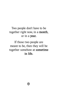 Life, Will, and They: Two people don't have to be  together right now, in a month,  or in a year.  If those two people are  meant to be, then they will be  together somehow at sometime  in life.