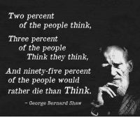 nineties: Two percent  of the people think,  Three percent  of the people  Think they think,  And ninety-five percent  of the people would  rather die than Think.  George Bernard Shaw