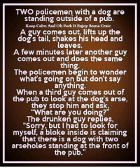 """Memes, Keep Calm, and Drunken: TWO policemen with a dog are  standing outside of a pu  Keep Calm And oh Feck ItEnjoy some craic  A guy comes out, lifts up the  dog tail, shakes his head and  leaves  A few minutes later another guy  comes out and does the same  thing  The policemen begin to wonder  what's going on but don't say  anything  When a third guy comes out of  the pub to look at the dog's arse,  they stop him and ask,  """"What are you doing?""""  The drunken guy replies,  """"Sorry, but I had to look for  myself, a bloke inside is claiming  that there is a dog with two  arseholes standing at the front of  the pub."""""""