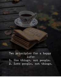 Life, Love, and Happy: Two principles for a happy  life:  1. Use things, not people.  2. Love people, not things.