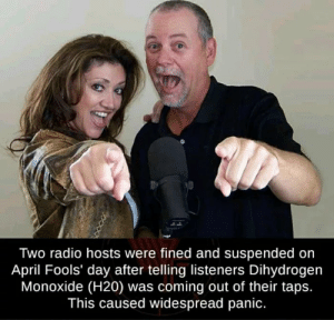 Radio, Reddit, and April Fools: Two radio hosts were fined and suspended on  April Fools' day after telling listeners Dihydrogen  Monoxide (H20) was coming out of their taps.  This caused widespread panic. Now the people are hydrated.
