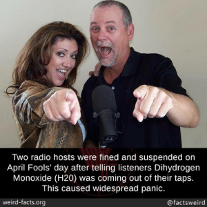 dihydrogen monoxide: Two radio hosts were fined and suspended on  April Fools' day after telling listeners Dihydrogen  Monoxide (H20) was coming out of their taps.  This caused widespread panic.  weird-facts.org  @factsweird