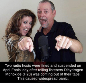 Radio, Reddit, and April Fools: Two radio hosts were fined and suspended on  April Fools' day after telling listeners Dihydrogen  Monoxide (H20) was coming out of their taps.  This caused widespread panic. Outstanding move!