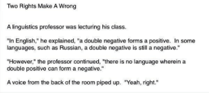 """aspiringwarriorlibrarian: hemingfay:  halsprite:  pray4salvation:  ouyangdan:  georgetakei:  Slow. Clap. http://ift.tt/1euhu0D  favorite linguist joke and i will never not reblog it  HA  still fave  i'm no linguist but i don't think……sarcasm counts….  Sarcasm is part of language and I've never heard""""yeah right"""" being used as an affirmative. : Two Rights Make A Wrong  A linguistics professor was lecturing his class  """"In English,"""" he explained, """"a double negative forms a positive. In some  languages, such as Russian, a double negative is still a negative.""""  """"However,"""" the professor continued, """"there is no language wherein a  double positive can form a negative.""""  A voice from the back of the room piped up. """"Yeah, right."""" aspiringwarriorlibrarian: hemingfay:  halsprite:  pray4salvation:  ouyangdan:  georgetakei:  Slow. Clap. http://ift.tt/1euhu0D  favorite linguist joke and i will never not reblog it  HA  still fave  i'm no linguist but i don't think……sarcasm counts….  Sarcasm is part of language and I've never heard""""yeah right"""" being used as an affirmative."""