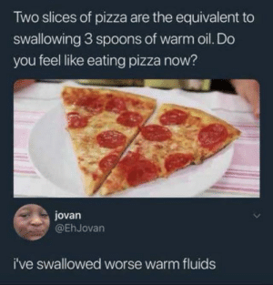 Mmmmm hmmmm: Two slices of pizza are the equivalent to  swallowing 3 sp0ons of warm oil. Do  you feel like eating pizza now?  jovan  @EhJovan  i've swallowed worse warm fluids Mmmmm hmmmm