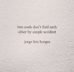 luis: two souls don't find each  other by simple accident  jorge luis borges