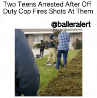 Memes, 🤖, and Gun: Two Teens Arrested After Off  Duty Cop Fires Shots At Them  @balleralert Two Teens Arrested After Off Duty Cop Fires Shots At Them – blogged by @eleven8 ⠀⠀⠀⠀⠀⠀⠀⠀⠀ ⠀⠀⠀⠀⠀⠀⠀⠀⠀ An off-duty officer with the LAPD opened fire on a crowd of teens in Anaheim, CA on Tuesday. ⠀⠀⠀⠀⠀⠀⠀⠀⠀ ⠀⠀⠀⠀⠀⠀⠀⠀⠀ The incident occurred around 2:40pm. According to reports, the off-duty officer was upset that one of the boys was walking on his property. He says that the boy threatened to shoot him. At some point, the off-duty officer is seen on video apprehending the child who is begging to be let go, before a few of his school mates attempt to intervene. ⠀⠀⠀⠀⠀⠀⠀⠀⠀ ⠀⠀⠀⠀⠀⠀⠀⠀⠀ As the video continues, one teen pushes the officer into the bushes in an attempt to rescue his friend. Another teen is scene punching the officer as he tries to pull his friend out of the man's grasp. As more teens surround the scene, The officer removes a gun from his waist band and fires a shot. ⠀⠀⠀⠀⠀⠀⠀⠀⠀ ⠀⠀⠀⠀⠀⠀⠀⠀⠀ None of the students were struck by the gunfire, but two of the boys were later arrested. One was taken into custody for making criminal threats and battery, while the second boy was arrested for assault and battery. The LAPD officer was not arrested. ⠀⠀⠀⠀⠀⠀⠀⠀⠀ ⠀⠀⠀⠀⠀⠀⠀⠀⠀ Homicide detectives from Anaheim continue to investigate. Findings will be turned over to the District Attorney's office for review. LAPD is also conducting an internal investigation.