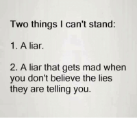 liar: Two things can't stand  1. A liar.  2. A liar that gets mad when  you don't believe the lies  they are telling you.