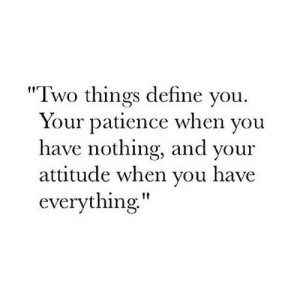 "Define, Patience, and Attitude: ""Two things define vou  Your patience when vou  have nothing, and your  attitude when vou have  everything"""